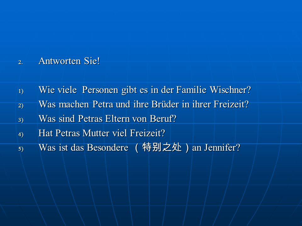 2. Antworten Sie! 1) Wie viele Personen gibt es in der Familie Wischner? 2) Was machen Petra und ihre Brüder in ihrer Freizeit? 3) Was sind Petras Elt