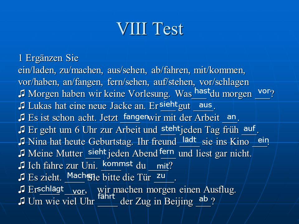 VIII Test 1 Ergänzen Sie ein/laden, zu/machen, aus/sehen, ab/fahren, mit/kommen, vor/haben, an/fangen, fern/sehen, auf/stehen, vor/schlagen ♫ Morgen h
