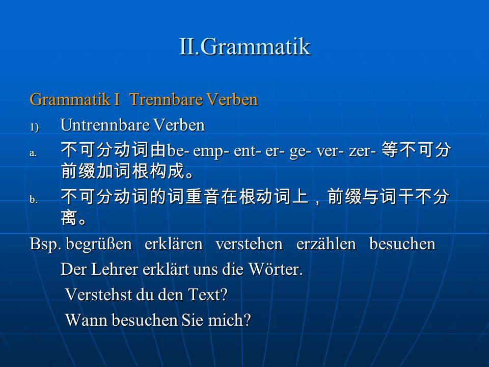II.Grammatik Grammatik I Trennbare Verben 1) Untrennbare Verben a. 不可分动词由 be- emp- ent- er- ge- ver- zer- 等不可分 前缀加词根构成。 b. 不可分动词的词重音在根动词上,前缀与词干不分 离。 B