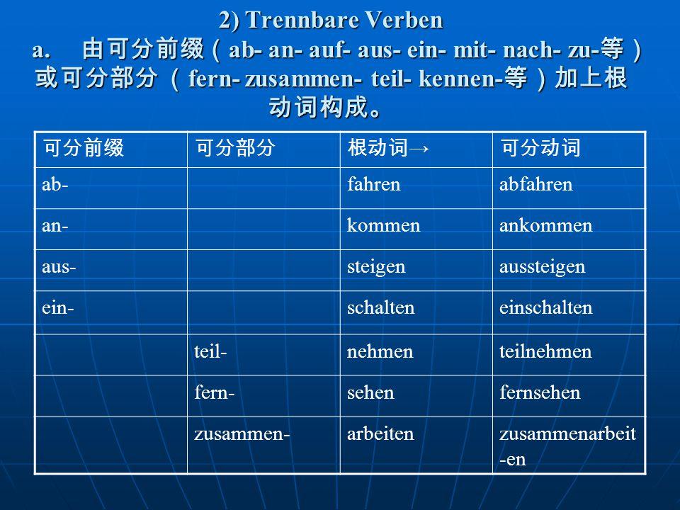 2) Trennbare Verben a. 由可分前缀( ab- an- auf- aus- ein- mit- nach- zu- 等) 或可分部分 ( fern- zusammen- teil- kennen- 等)加上根 动词构成。 可分前缀可分部分根动词 → 可分动词 ab-fahrena