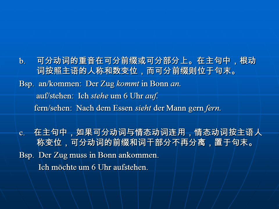 b. 可分动词的重音在可分前缀或可分部分上。在主句中,根动 词按照主语的人称和数变位,而可分前缀则位于句末。 Bsp. an/kommen: Der Zug kommt in Bonn an. auf/stehen: Ich stehe um 6 Uhr auf. auf/stehen: Ich s