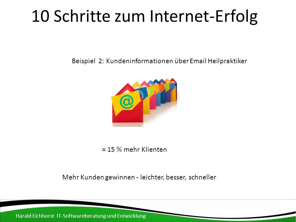 10 Schritte zum Internet-Erfolg Harald Eichhorst IT-Softwareberatung und Entwicklung Mehr Kunden gewinnen - leichter, besser, schneller Beispiel 2: Kundeninformationen über Email Heilpraktiker = 15 % mehr Klienten