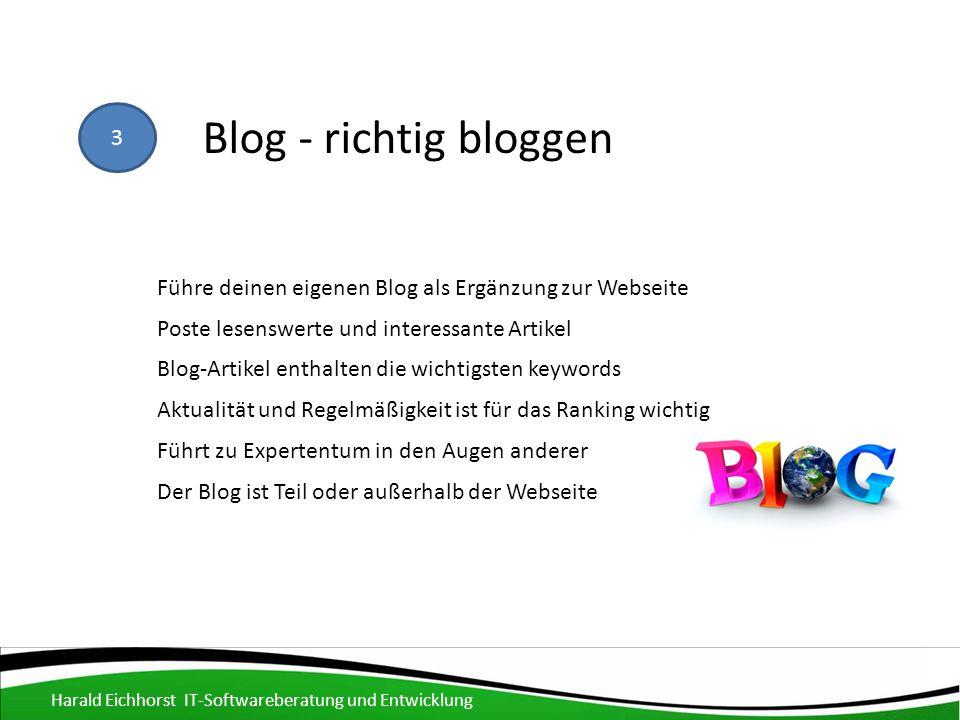 3 Blog - richtig bloggen Poste lesenswerte und interessante Artikel Blog-Artikel enthalten die wichtigsten keywords Führe deinen eigenen Blog als Ergänzung zur Webseite Aktualität und Regelmäßigkeit ist für das Ranking wichtig Führt zu Expertentum in den Augen anderer Der Blog ist Teil oder außerhalb der Webseite Harald Eichhorst IT-Softwareberatung und Entwicklung