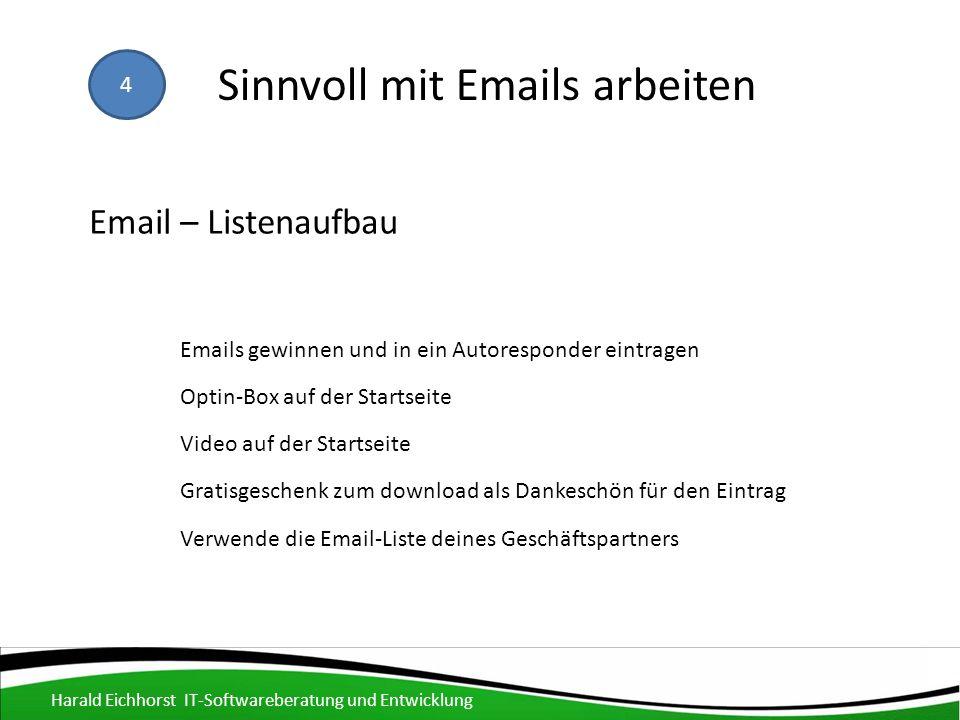 Email – Listenaufbau Emails gewinnen und in ein Autoresponder eintragen Verwende die Email-Liste deines Geschäftspartners Optin-Box auf der Startseite Gratisgeschenk zum download als Dankeschön für den Eintrag Harald Eichhorst IT-Softwareberatung und Entwicklung Video auf der Startseite 4 Sinnvoll mit Emails arbeiten