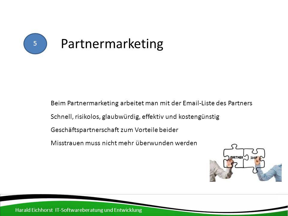 5 Partnermarketing Schnell, risikolos, glaubwürdig, effektiv und kostengünstig Geschäftspartnerschaft zum Vorteile beider Misstrauen muss nicht mehr überwunden werden Beim Partnermarketing arbeitet man mit der Email-Liste des Partners Harald Eichhorst IT-Softwareberatung und Entwicklung