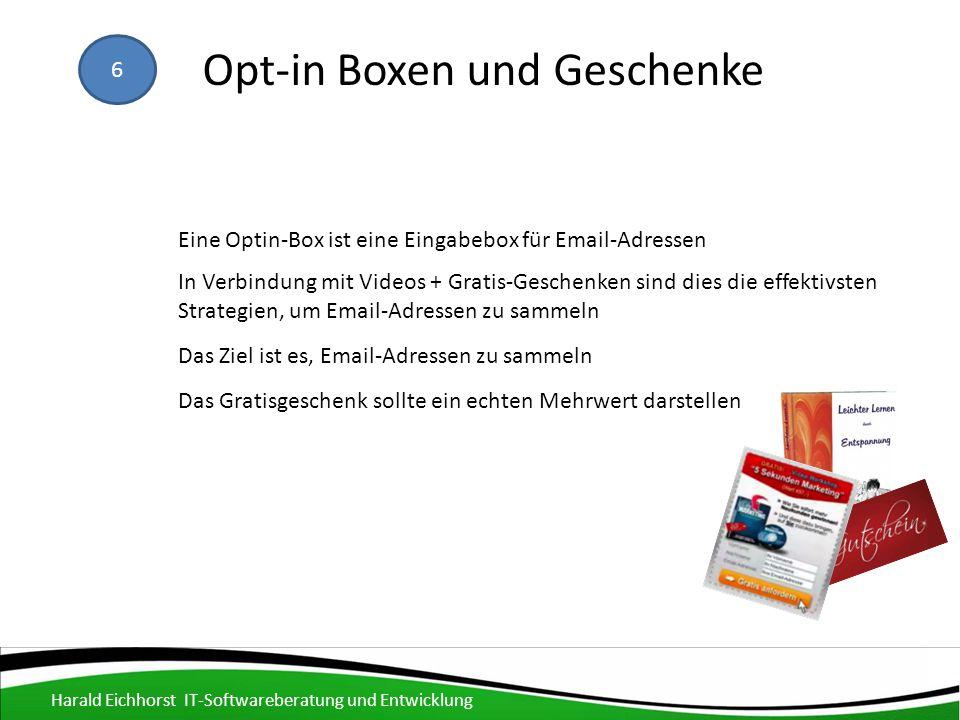 6 Opt-in Boxen und Geschenke Das Ziel ist es, Email-Adressen zu sammeln In Verbindung mit Videos + Gratis-Geschenken sind dies die effektivsten Strategien, um Email-Adressen zu sammeln Das Gratisgeschenk sollte ein echten Mehrwert darstellen Eine Optin-Box ist eine Eingabebox für Email-Adressen Harald Eichhorst IT-Softwareberatung und Entwicklung