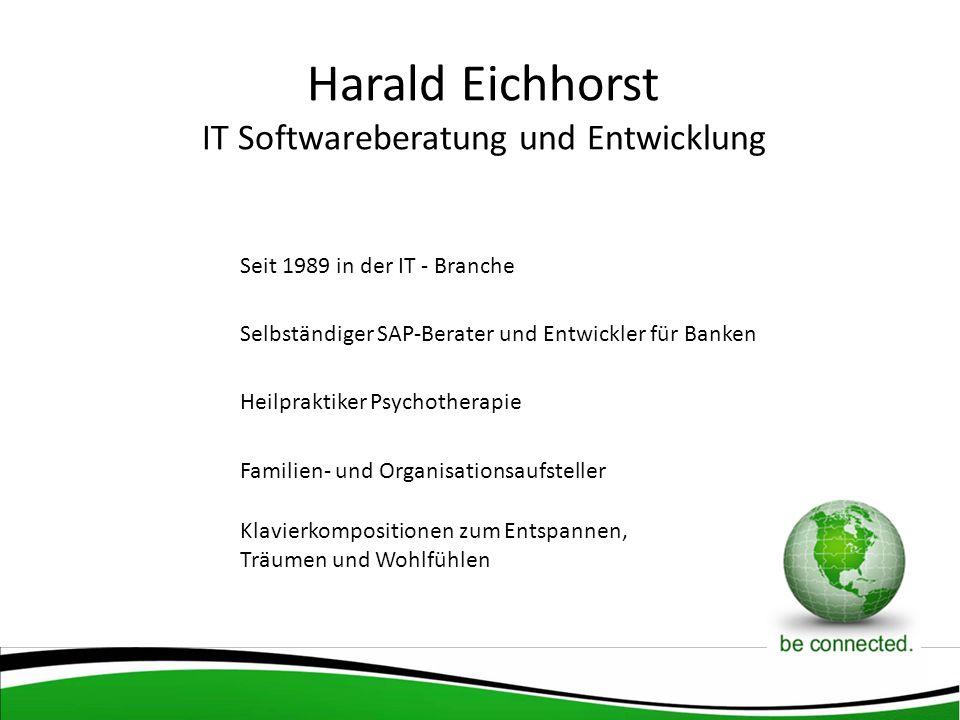 Harald Eichhorst IT Softwareberatung und Entwicklung Seit 1989 in der IT - Branche Selbständiger SAP-Berater und Entwickler für Banken Heilpraktiker Psychotherapie Familien- und Organisationsaufsteller Klavierkompositionen zum Entspannen, Träumen und Wohlfühlen