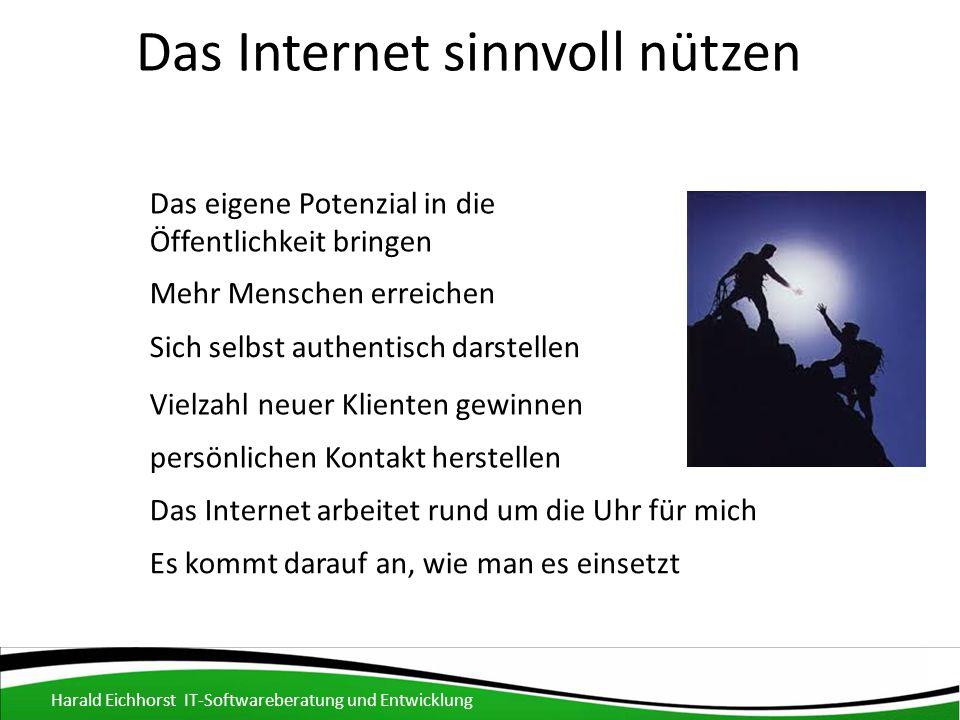 Das Internet sinnvoll nützen Harald Eichhorst IT-Softwareberatung und Entwicklung Das eigene Potenzial in die Öffentlichkeit bringen Mehr Menschen erreichen Sich selbst authentisch darstellen Vielzahl neuer Klienten gewinnen persönlichen Kontakt herstellen Das Internet arbeitet rund um die Uhr für mich Es kommt darauf an, wie man es einsetzt