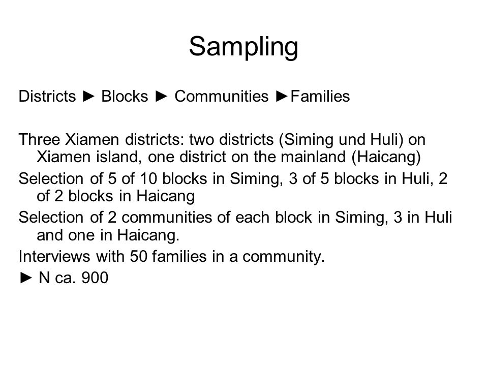 Sampling Districts ► Blocks ► Communities ►Families Three Xiamen districts: two districts (Siming und Huli) on Xiamen island, one district on the mainland (Haicang) Selection of 5 of 10 blocks in Siming, 3 of 5 blocks in Huli, 2 of 2 blocks in Haicang Selection of 2 communities of each block in Siming, 3 in Huli and one in Haicang.