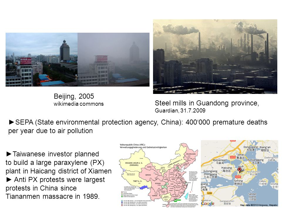 Steel mills in Guandong province, Guardian, 31.7.2009 Beijing, 2005 wikimedia commons ►SEPA (State environmental protection agency, China): 400'000 premature deaths per year due to air pollution ►Taiwanese investor planned to build a large paraxylene (PX) plant in Haicang district of Xiamen ► Anti PX protests were largest protests in China since Tiananmen massacre in 1989.