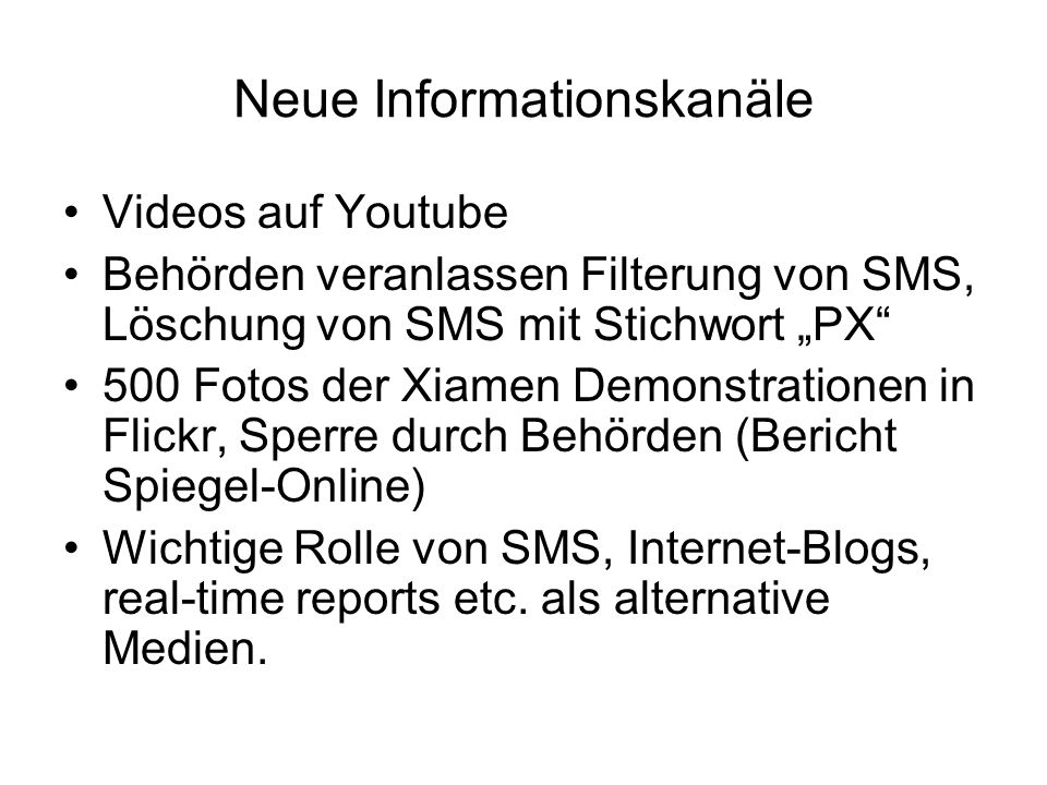 "Neue Informationskanäle Videos auf Youtube Behörden veranlassen Filterung von SMS, Löschung von SMS mit Stichwort ""PX 500 Fotos der Xiamen Demonstrationen in Flickr, Sperre durch Behörden (Bericht Spiegel-Online) Wichtige Rolle von SMS, Internet-Blogs, real-time reports etc."