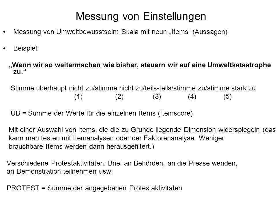 """Messung von Einstellungen Messung von Umweltbewusstsein: Skala mit neun """"Items (Aussagen) Beispiel: """"Wenn wir so weitermachen wie bisher, steuern wir auf eine Umweltkatastrophe zu. Stimme überhaupt nicht zu/stimme nicht zu/teils-teils/stimme zu/stimme stark zu (1) (2) (3) (4) (5) UB = Summe der Werte für die einzelnen Items (Itemscore) Mit einer Auswahl von Items, die die zu Grunde liegende Dimension widerspiegeln (das kann man testen mit Itemanalysen oder der Faktorenanalyse."""