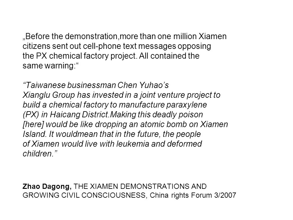 "Zhao Dagong, THE XIAMEN DEMONSTRATIONS AND GROWING CIVIL CONSCIOUSNESS, China rights Forum 3/2007 ""Before the demonstration,more than one million Xiamen citizens sent out cell-phone text messages opposing the PX chemical factory project."