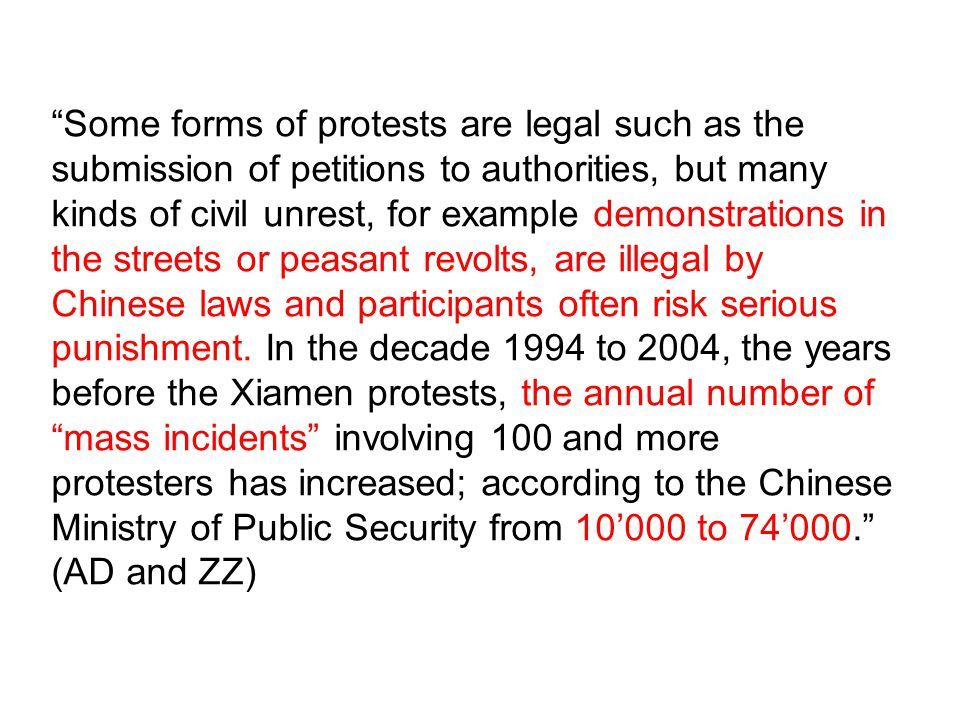 Some forms of protests are legal such as the submission of petitions to authorities, but many kinds of civil unrest, for example demonstrations in the streets or peasant revolts, are illegal by Chinese laws and participants often risk serious punishment.