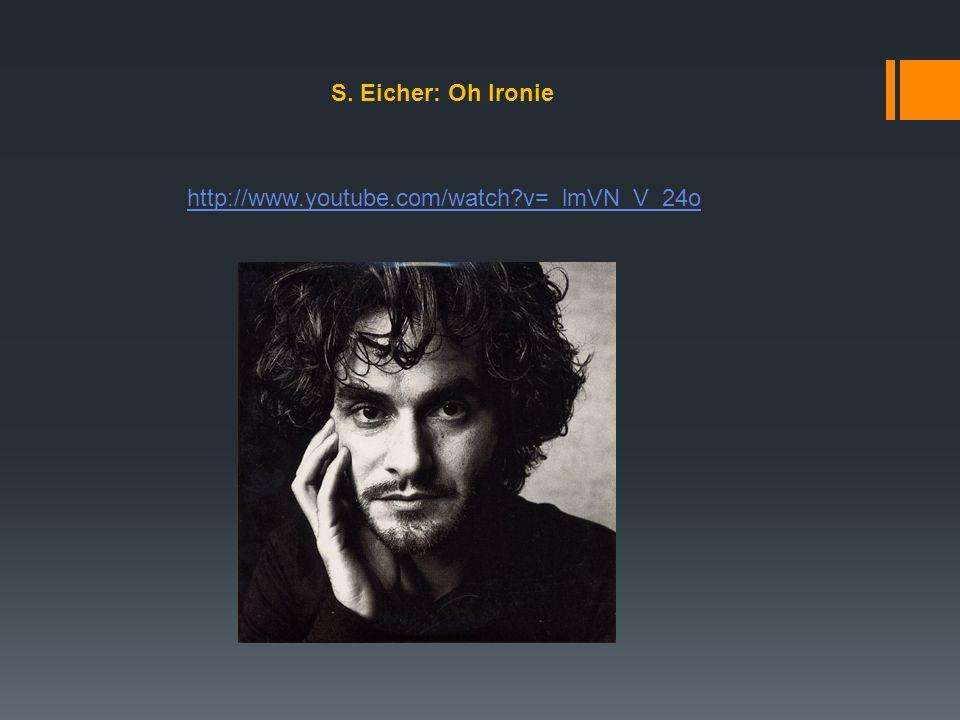 S. Eicher: Oh Ironie http://www.youtube.com/watch?v=_lmVN_V_24o