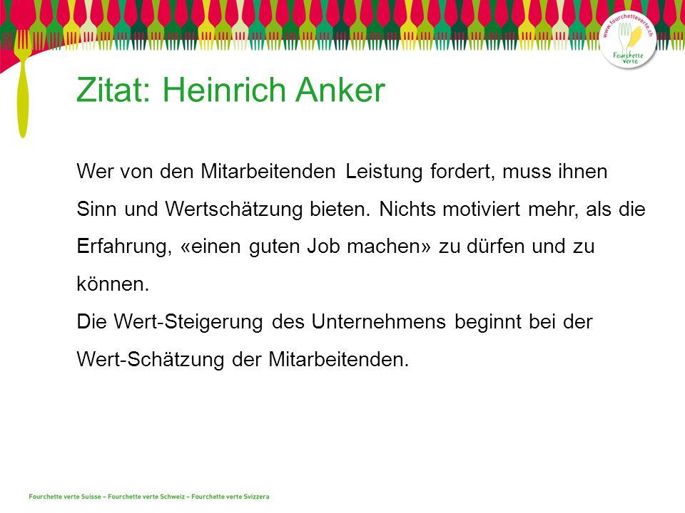 Zitat: Heinrich Anker Wer von den Mitarbeitenden Leistung fordert, muss ihnen Sinn und Wertschätzung bieten. Nichts motiviert mehr, als die Erfahrung,
