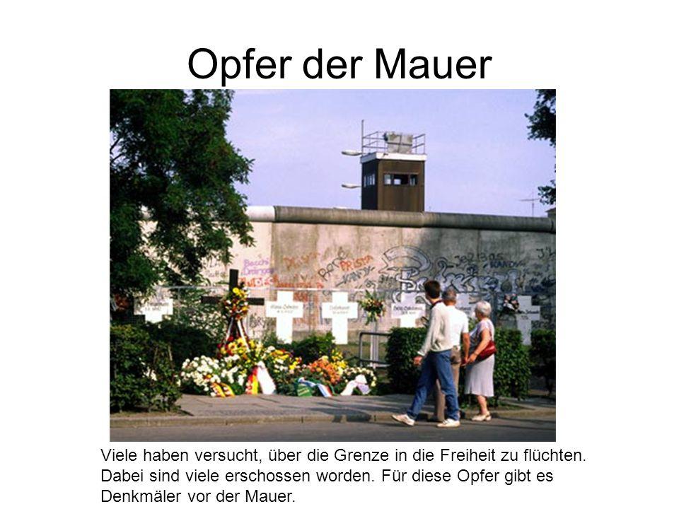 Opfer der Mauer Viele haben versucht, über die Grenze in die Freiheit zu flüchten. Dabei sind viele erschossen worden. Für diese Opfer gibt es Denkmäl