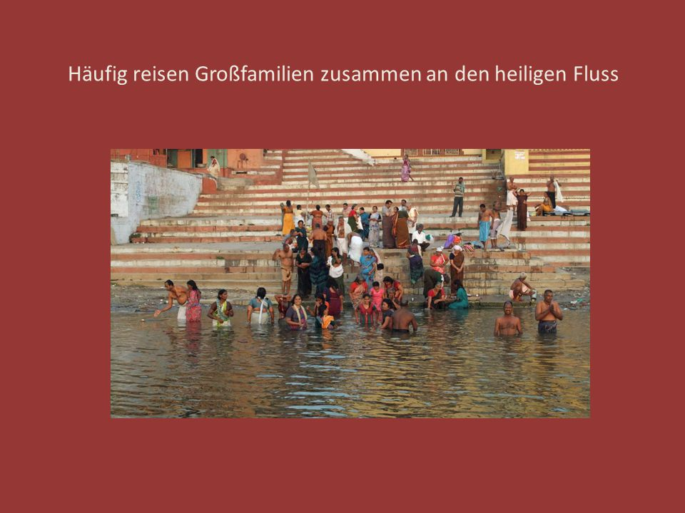 Häufig reisen Großfamilien zusammen an den heiligen Fluss