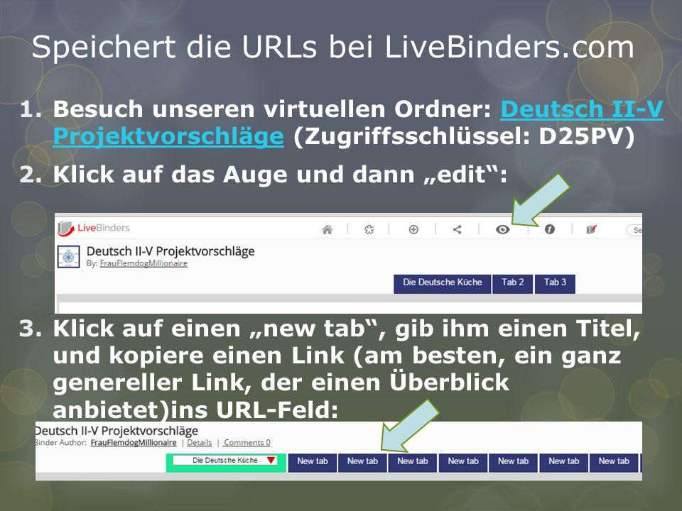 """Speichert die URLs bei LiveBinders.com 1.Besuch unseren virtuellen Ordner: Deutsch II-V Projektvorschläge (Zugriffsschlüssel: D25PV)Deutsch II-V Projektvorschläge 2.Klick auf das Auge und dann """"edit : 3.Klick auf einen """"new tab , gib ihm einen Titel, und kopiere einen Link (am besten, ein ganz genereller Link, der einen Überblick anbietet)ins URL-Feld:"""