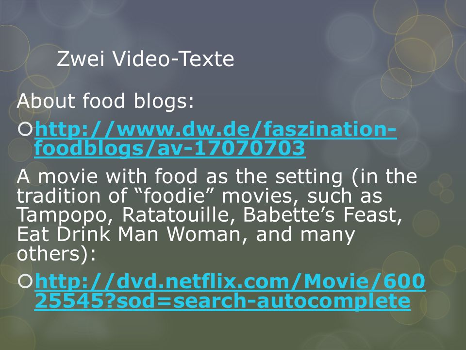 Zwei Video-Texte About food blogs:    foodblogs/av foodblogs/av A movie with food as the setting (in the tradition of foodie movies, such as Tampopo, Ratatouille, Babette's Feast, Eat Drink Man Woman, and many others):  sod=search-autocomplete sod=search-autocomplete