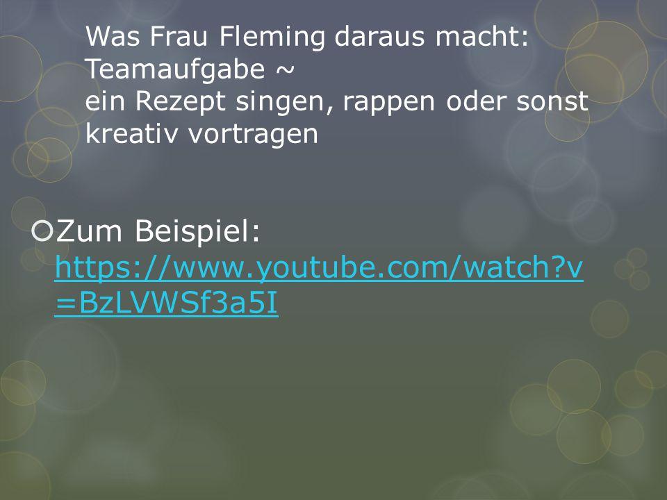 Was Frau Fleming daraus macht: Teamaufgabe ~ ein Rezept singen, rappen oder sonst kreativ vortragen  Zum Beispiel: https://www.youtube.com/watch?v =B