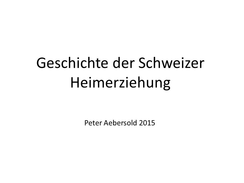 Geschichte der Schweizer Heimerziehung Peter Aebersold 2015