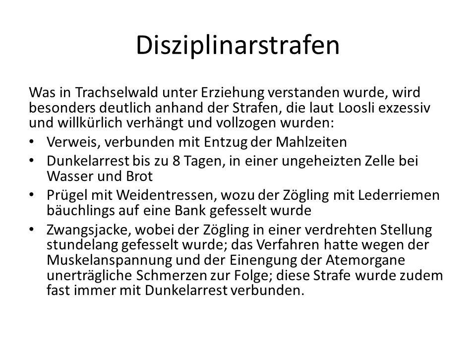 Disziplinarstrafen Was in Trachselwald unter Erziehung verstanden wurde, wird besonders deutlich anhand der Strafen, die laut Loosli exzessiv und will