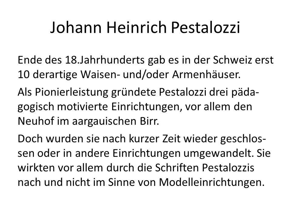 Johann Heinrich Pestalozzi Ende des 18.Jahrhunderts gab es in der Schweiz erst 10 derartige Waisen- und/oder Armenhäuser. Als Pionierleistung gründete