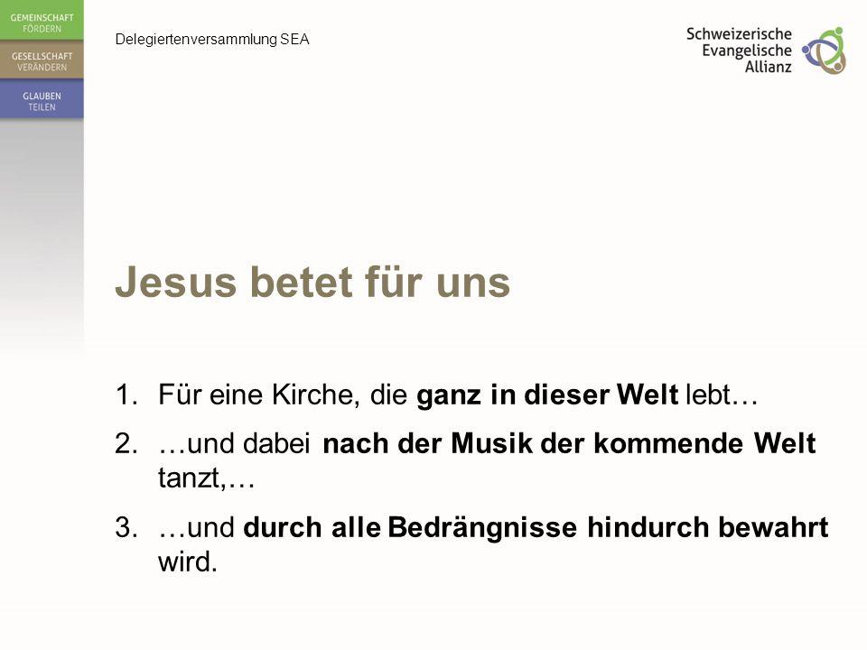 Delegiertenversammlung SEA Jesus betet für uns 1.Für eine Kirche, die ganz in dieser Welt lebt… 2.…und dabei nach der Musik der kommende Welt tanzt,…