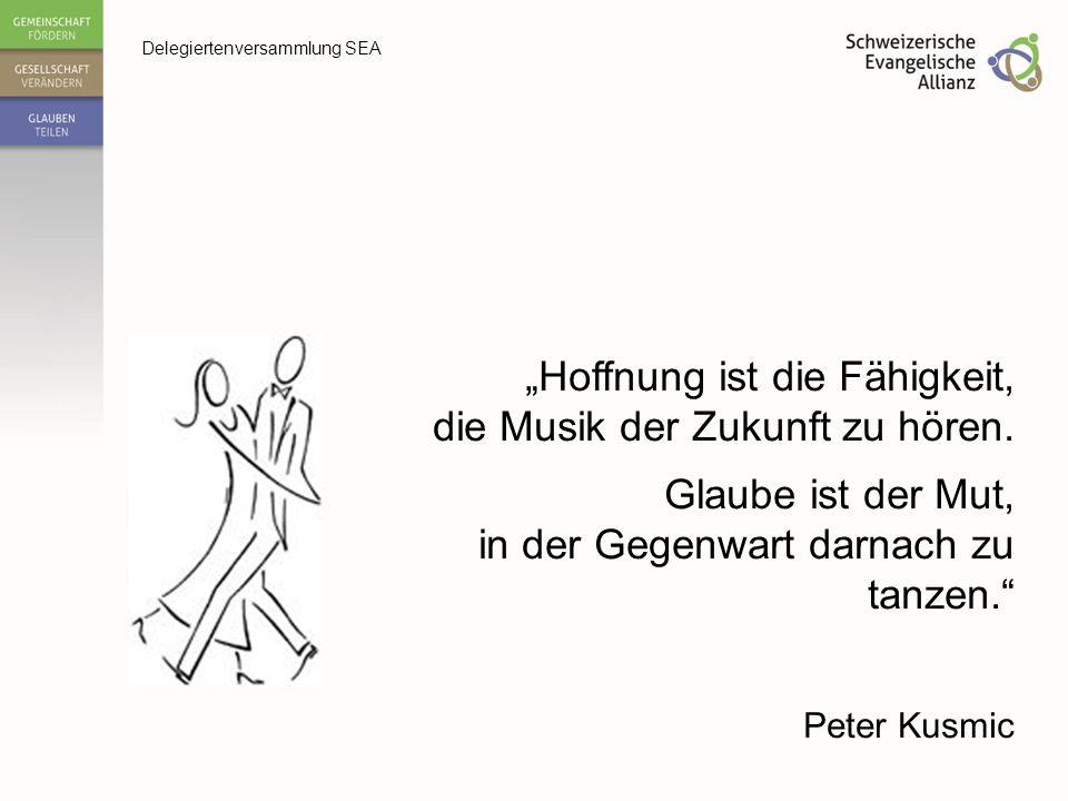 """Delegiertenversammlung SEA """"Hoffnung ist die Fähigkeit, die Musik der Zukunft zu hören. Glaube ist der Mut, in der Gegenwart darnach zu tanzen."""" Peter"""