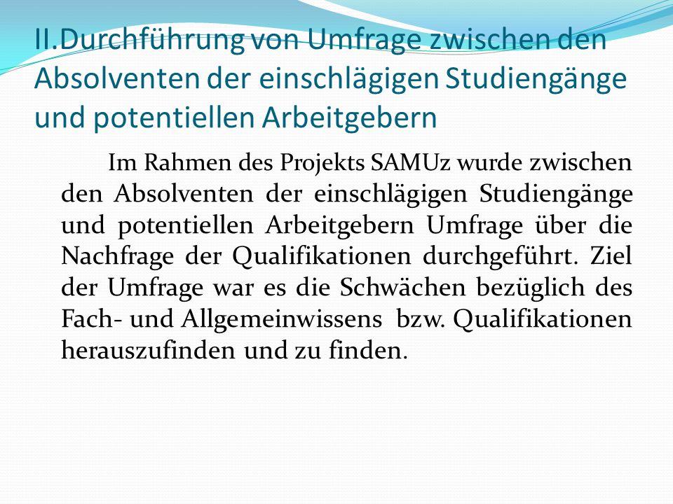 II.Durchführung von Umfrage zwischen den Absolventen der einschlägigen Studiengänge und potentiellen Arbeitgebern Im Rahmen des Projekts SAMUz wurde z
