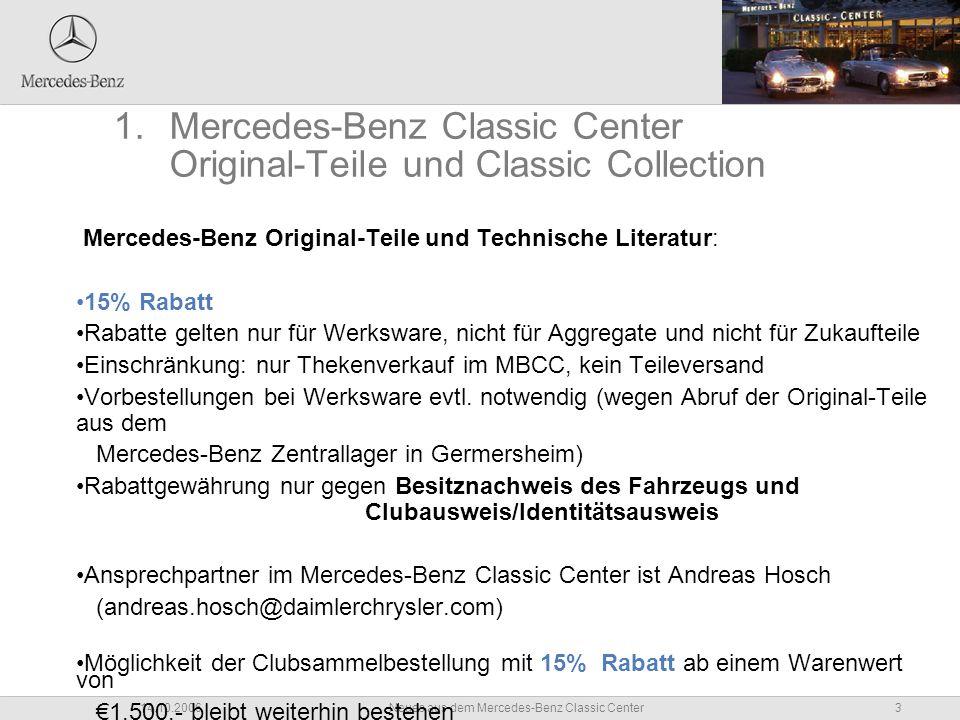 3Neues aus dem Mercedes-Benz Classic Center14.10.2006 1.Mercedes-Benz Classic Center Original-Teile und Classic Collection Mercedes-Benz Original-Teile und Technische Literatur: 15% Rabatt Rabatte gelten nur für Werksware, nicht für Aggregate und nicht für Zukaufteile Einschränkung: nur Thekenverkauf im MBCC, kein Teileversand Vorbestellungen bei Werksware evtl.