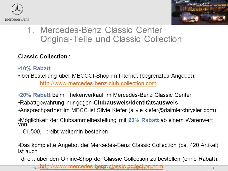 4Neues aus dem Mercedes-Benz Classic Center14.10.2006 Classic Collection : 10% Rabatt bei Bestellung über MBCCCI-Shop im Internet (begrenztes Angebot): http://www.mercedes-benz-club-collection.com 20% Rabatt beim Thekenverkauf im Mercedes-Benz Classic Center Rabattgewährung nur gegen Clubausweis/Identitätsausweis Ansprechpartner im MBCC ist Silvie Kiefer (silvie.kiefer@daimlerchrysler.com) Möglichkeit der Clubsammelbestellung mit 20% Rabatt ab einem Warenwert von €1.500,- bleibt weiterhin bestehen Das komplette Angebot der Mercedes-Benz Classic Collection (ca.