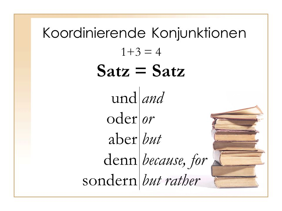 Koordinierende Konjunktionen 1+3 = 4 Satz = Satz und oder aber denn sondern and or but because, for but rather