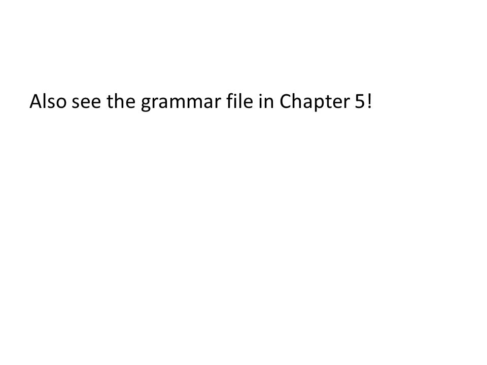 Also see the grammar file in Chapter 5!