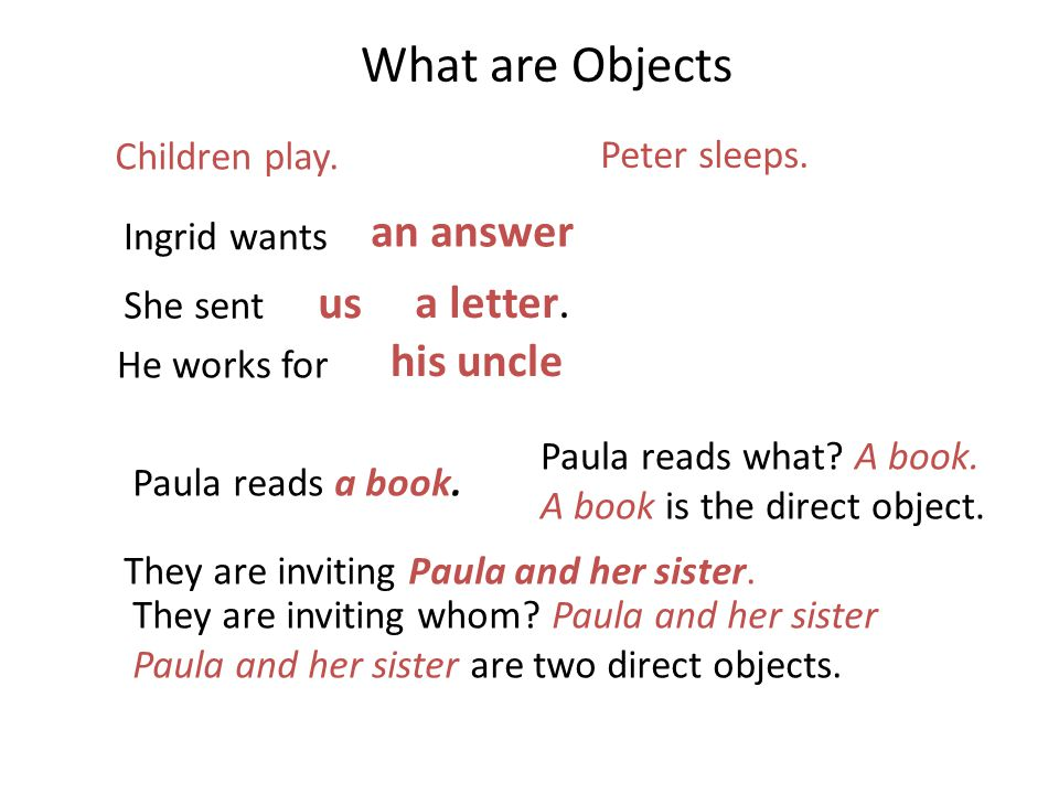 What are Objects Children play. Peter sleeps. Ingrid wants an answer She sent us a letter. He works for his uncle Paula reads a book. Paula reads what