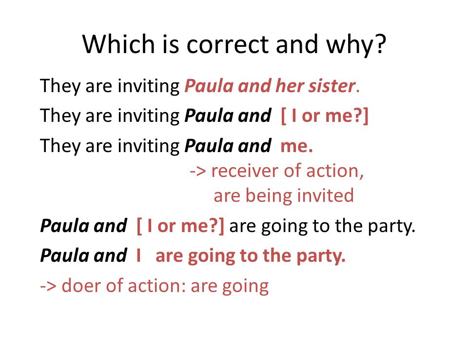 Which is correct and why? They are inviting Paula and her sister. They are inviting Paula and [ I or me?] They are inviting Paula and me. -> receiver