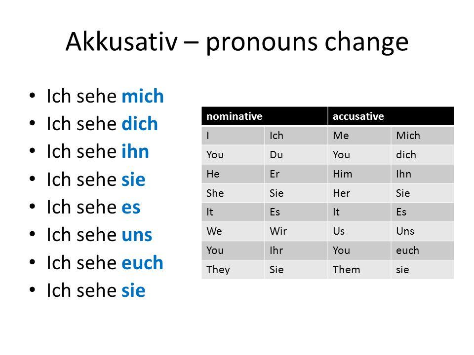 Akkusativ – pronouns change Ich sehe mich Ich sehe dich Ich sehe ihn Ich sehe sie Ich sehe es Ich sehe uns Ich sehe euch Ich sehe sie nominativeaccusa