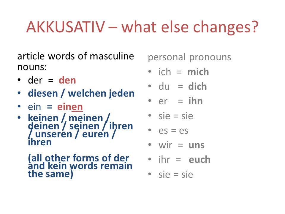 AKKUSATIV – what else changes? article words of masculine nouns: der = den diesen / welchen jeden ein = einen keinen / meinen / deinen / seinen / ihre