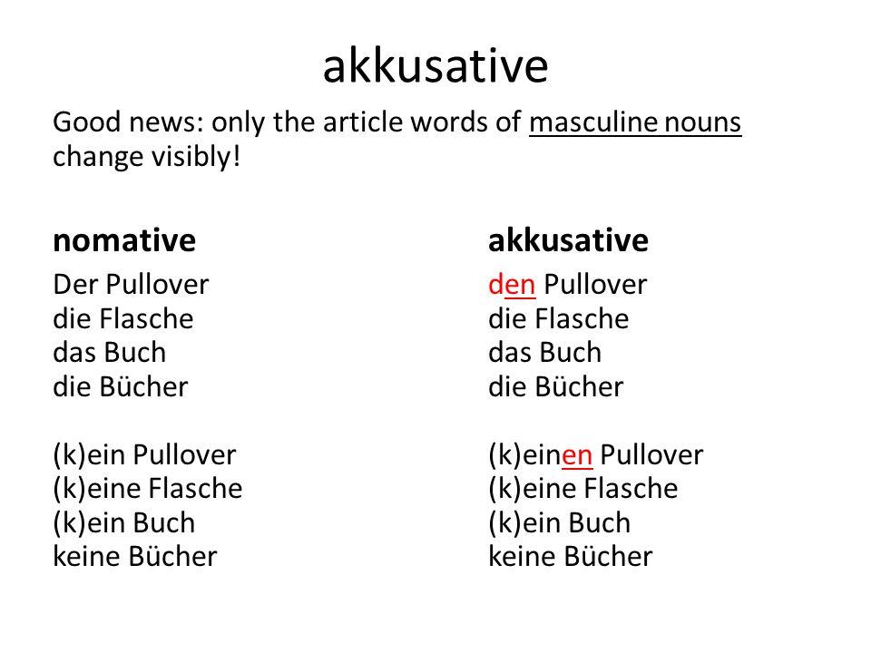 akkusative The possessives (mein, my,...) also change the masculine singular by adding an –en meinen Pullovermeine Jackemein T-Shirt deinen Pulloverdeine Jackedein T-Shirt seinen Pulloverseine Jackesein T-Shirt...