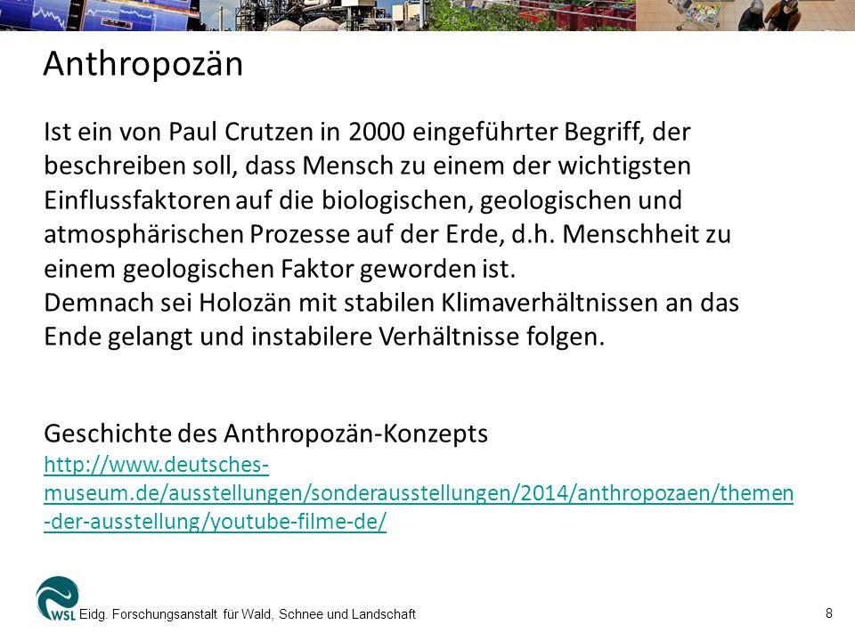 8 Eidg. Forschungsanstalt für Wald, Schnee und Landschaft Anthropozän Ist ein von Paul Crutzen in 2000 eingeführter Begriff, der beschreiben soll, das