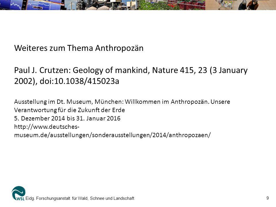 9 Eidg. Forschungsanstalt für Wald, Schnee und Landschaft Weiteres zum Thema Anthropozän Paul J. Crutzen: Geology of mankind, Nature 415, 23 (3 Januar