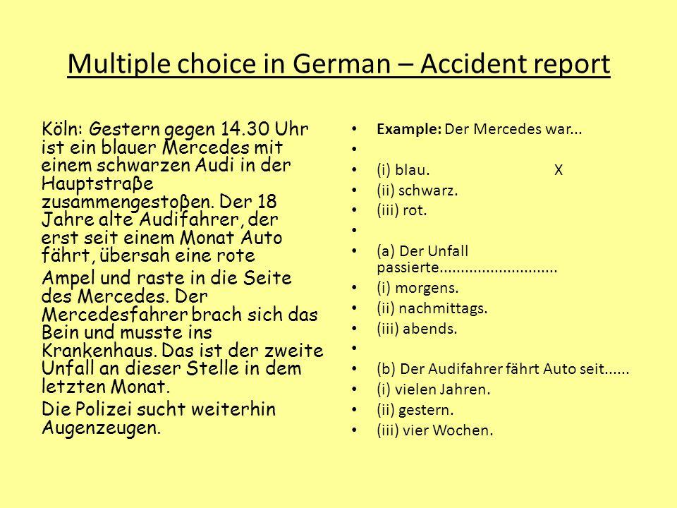 Multiple choice in German – Accident report Köln: Gestern gegen 14.30 Uhr ist ein blauer Mercedes mit einem schwarzen Audi in der Hauptstraβe zusammengestoβen.