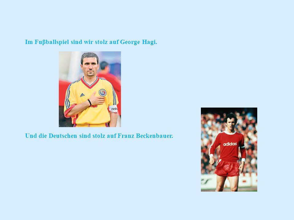 Im Fuβballspiel sind wir stolz auf George Hagi. Und die Deutschen sind stolz auf Franz Beckenbauer.