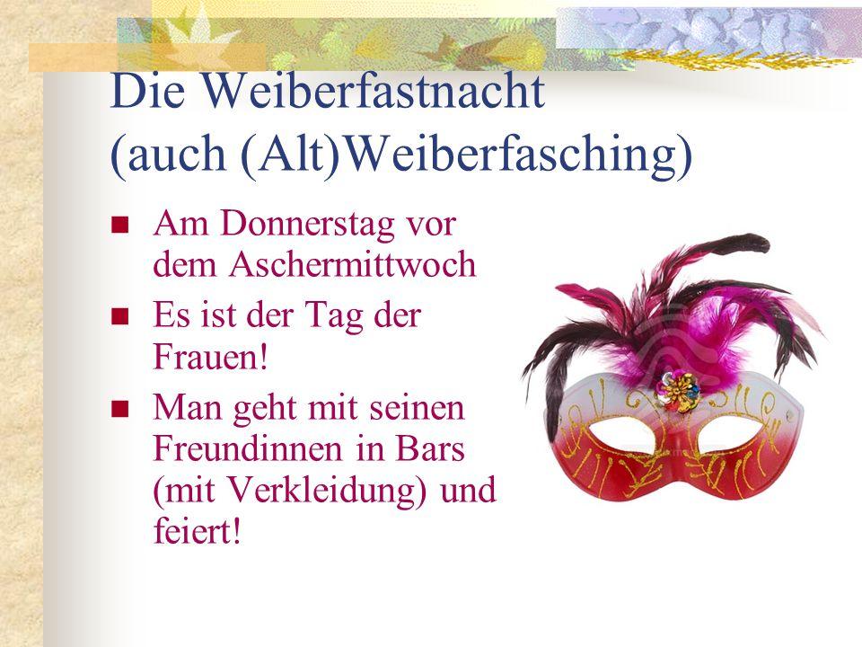 Die Weiberfastnacht (auch (Alt)Weiberfasching) Am Donnerstag vor dem Aschermittwoch Es ist der Tag der Frauen.