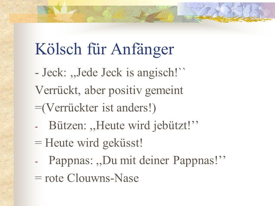Kölsch für Anfänger - Jeck:,,Jede Jeck is angisch!`` Verrückt, aber positiv gemeint =(Verrückter ist anders!) - Bützen:,,Heute wird jebützt!'' = Heute wird geküsst.