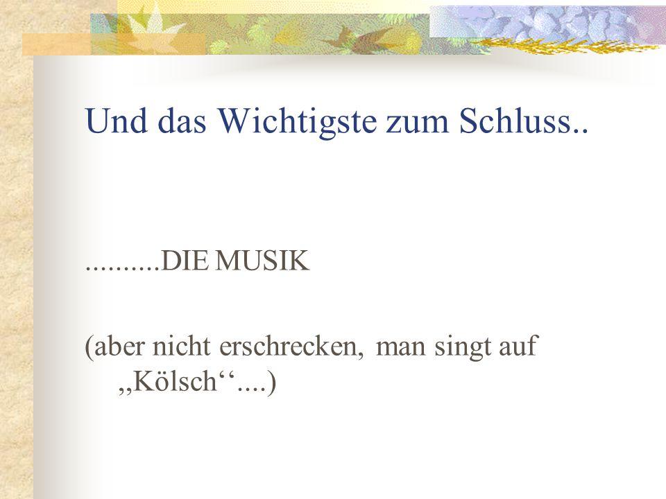 Und das Wichtigste zum Schluss............DIE MUSIK (aber nicht erschrecken, man singt auf,,Kölsch''....)