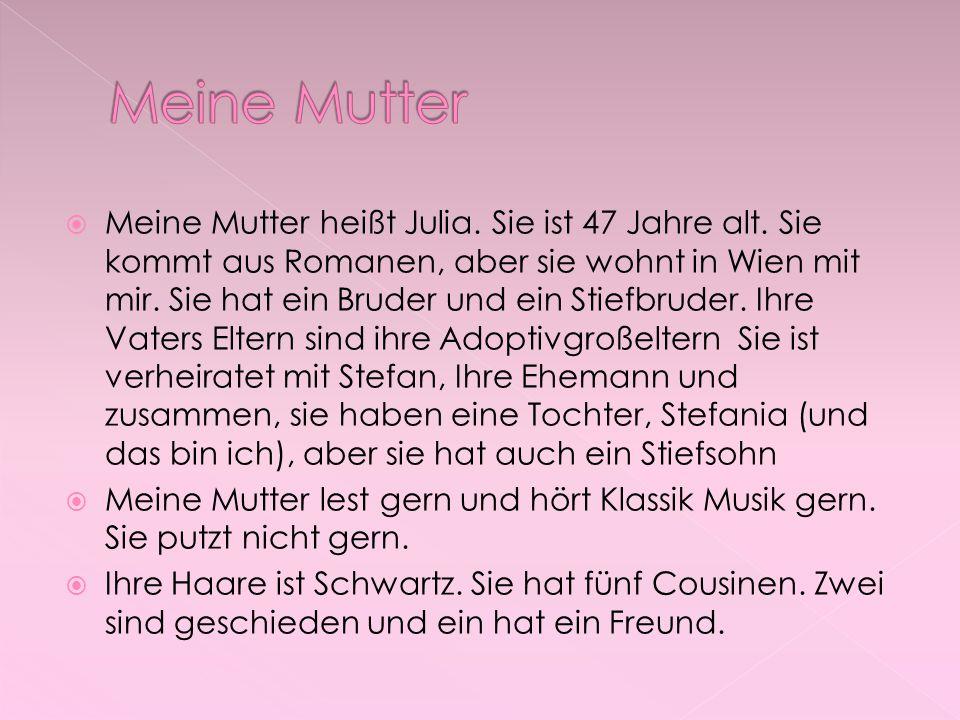  Meine Mutter heißt Julia. Sie ist 47 Jahre alt. Sie kommt aus Romanen, aber sie wohnt in Wien mit mir. Sie hat ein Bruder und ein Stiefbruder. Ihre
