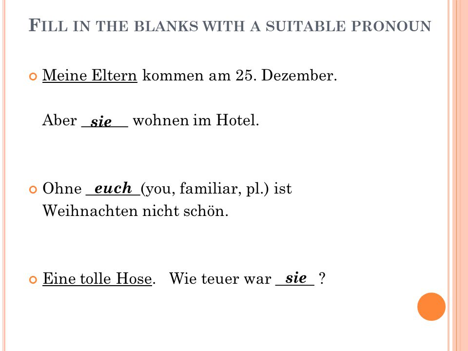F ILL IN THE BLANKS WITH A SUITABLE PRONOUN Meine Eltern kommen am 25.