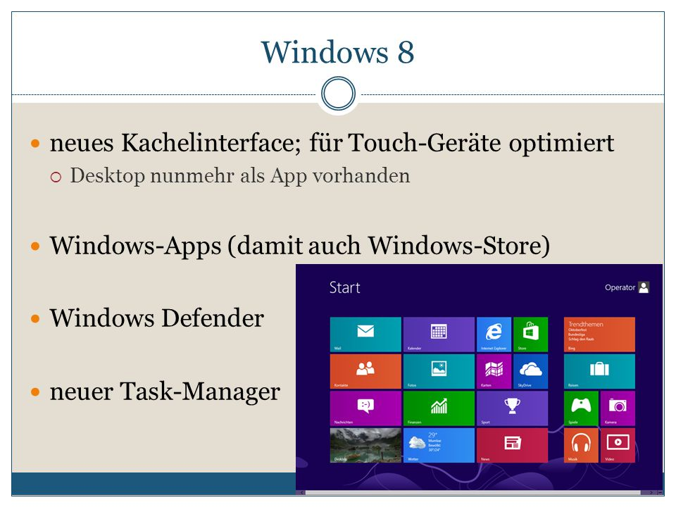 neues Kachelinterface; für Touch-Geräte optimiert  Desktop nunmehr als App vorhanden Windows-Apps (damit auch Windows-Store) Windows Defender neuer Task-Manager Windows 8